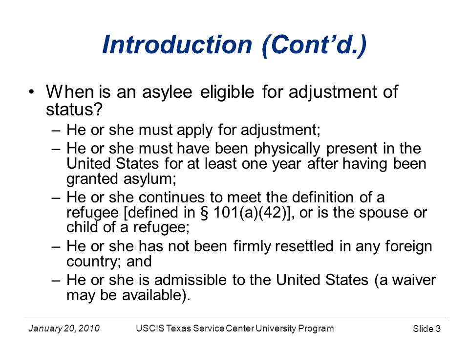 January 20, 2010USCIS Texas Service Center University Program Slide 14 Inadmissibilities The following grounds of inadmissibility are not applicable to asylees: –212(a)(4) public charge –212(a)(5)(A), (B) & (c) labor certification, unqualified physicians, uncertified health care workers –212(a)(7)(A)(i) immigrant documentary requirements –212(e) foreign residence requirement