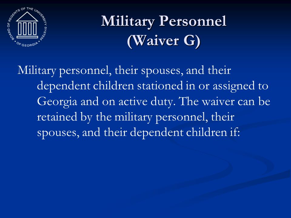 Military Personnel (Waiver G) Military personnel, their spouses, and their dependent children stationed in or assigned to Georgia and on active duty.