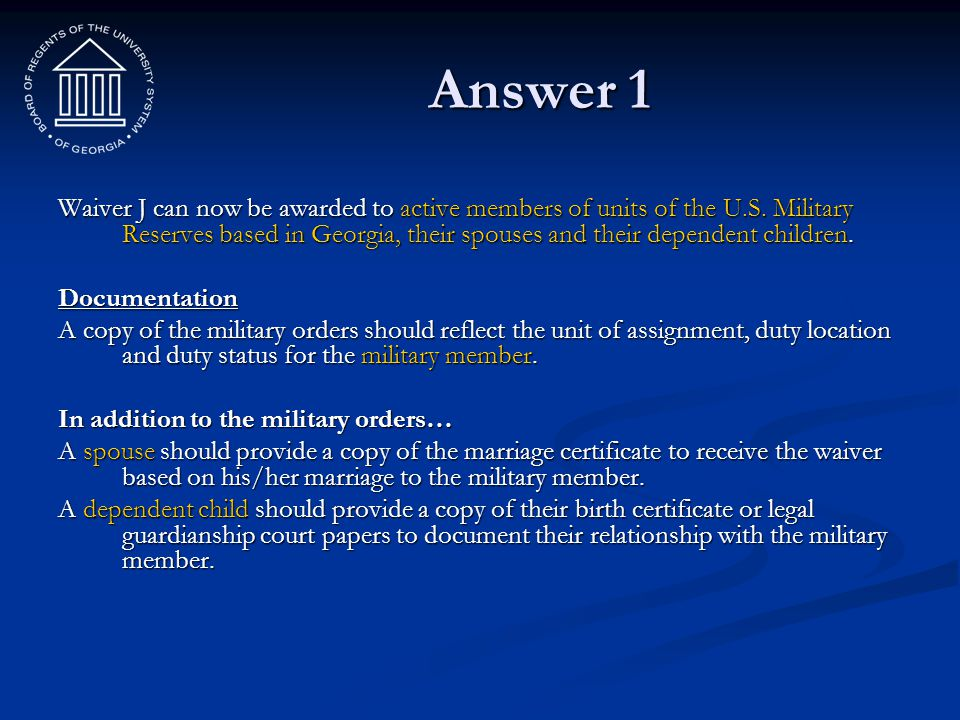 Answer 1 Waiver J can now be awarded to active members of units of the U.S. Military Reserves based in Georgia, their spouses and their dependent chil