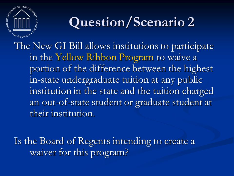 Question/Scenario 2 The New GI Bill allows institutions to participate in the Yellow Ribbon Program to waive a portion of the difference between the h