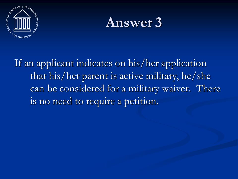Answer 3 If an applicant indicates on his/her application that his/her parent is active military, he/she can be considered for a military waiver. Ther