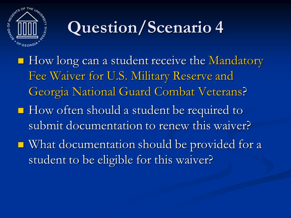 Question/Scenario 4 How long can a student receive the Mandatory Fee Waiver for U.S. Military Reserve and Georgia National Guard Combat Veterans? How