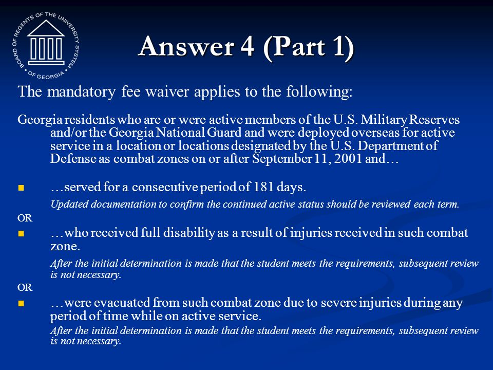 Answer 4 (Part 1) The mandatory fee waiver applies to the following: Georgia residents who are or were active members of the U.S. Military Reserves an