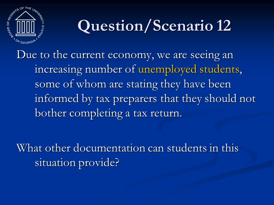 Question/Scenario 12 Due to the current economy, we are seeing an increasing number of unemployed students, some of whom are stating they have been in