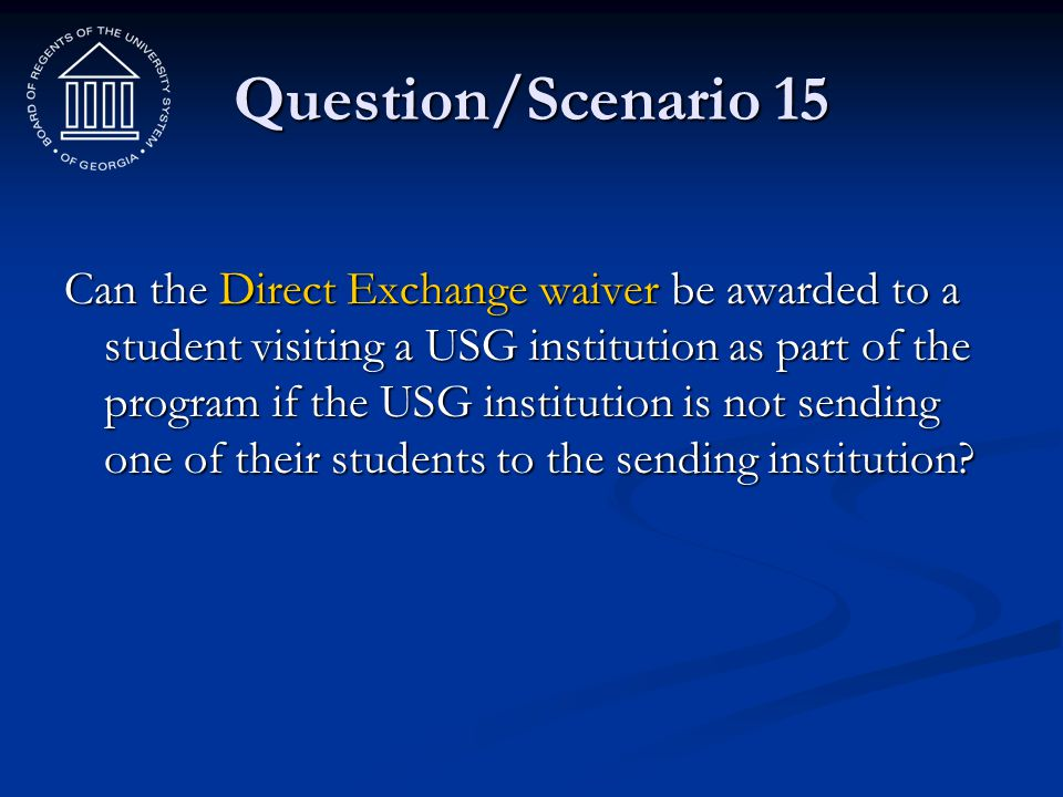 Question/Scenario 15 Can the Direct Exchange waiver be awarded to a student visiting a USG institution as part of the program if the USG institution i