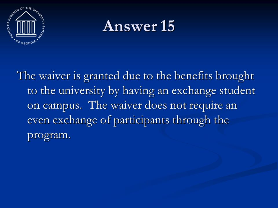 Answer 15 The waiver is granted due to the benefits brought to the university by having an exchange student on campus. The waiver does not require an