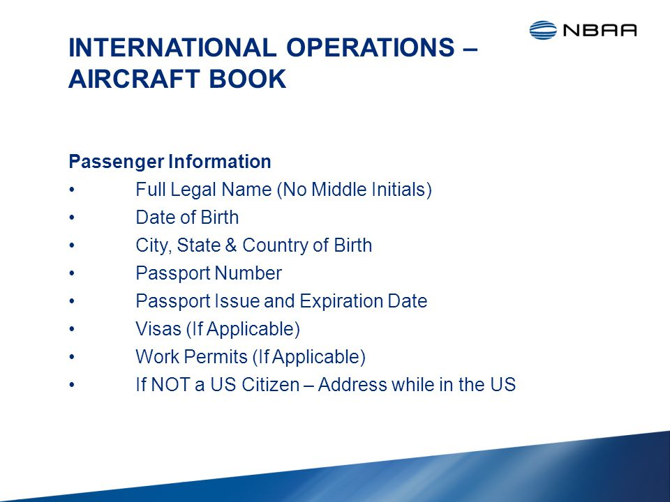 INTERNATIONAL OPERATIONS – AIRCRAFT BOOK Passenger Information Full Legal Name (No Middle Initials) Date of Birth City, State & Country of Birth Passport Number Passport Issue and Expiration Date Visas (If Applicable) Work Permits (If Applicable) If NOT a US Citizen – Address while in the US