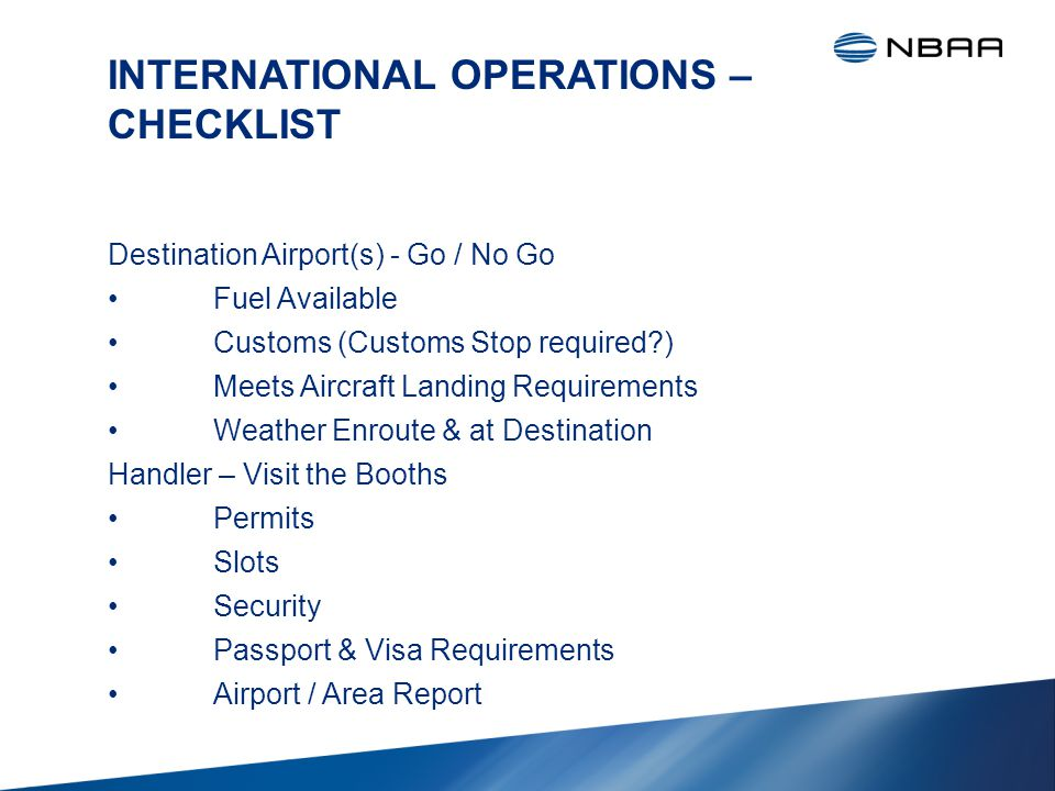 INTERNATIONAL OPERATIONS – CHECKLIST Destination Airport(s) - Go / No Go Fuel Available Customs (Customs Stop required ) Meets Aircraft Landing Requirements Weather Enroute & at Destination Handler – Visit the Booths Permits Slots Security Passport & Visa Requirements Airport / Area Report