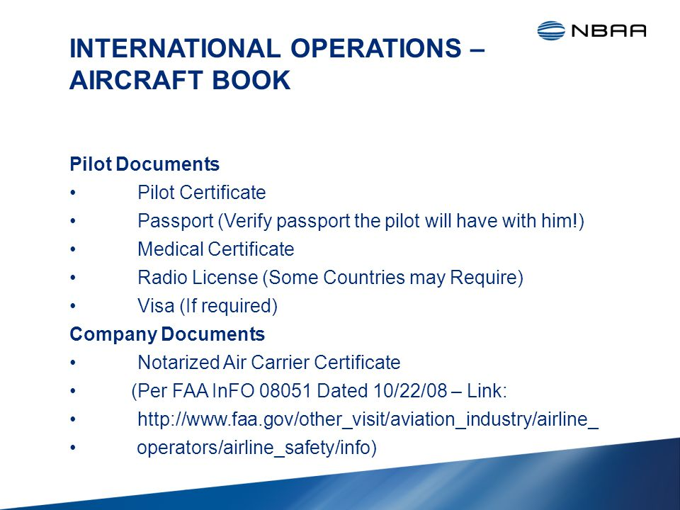 INTERNATIONAL OPERATIONS – AIRCRAFT BOOK Pilot Documents Pilot Certificate Passport (Verify passport the pilot will have with him!) Medical Certificate Radio License (Some Countries may Require) Visa (If required) Company Documents Notarized Air Carrier Certificate (Per FAA InFO 08051 Dated 10/22/08 – Link: http://www.faa.gov/other_visit/aviation_industry/airline_ operators/airline_safety/info)