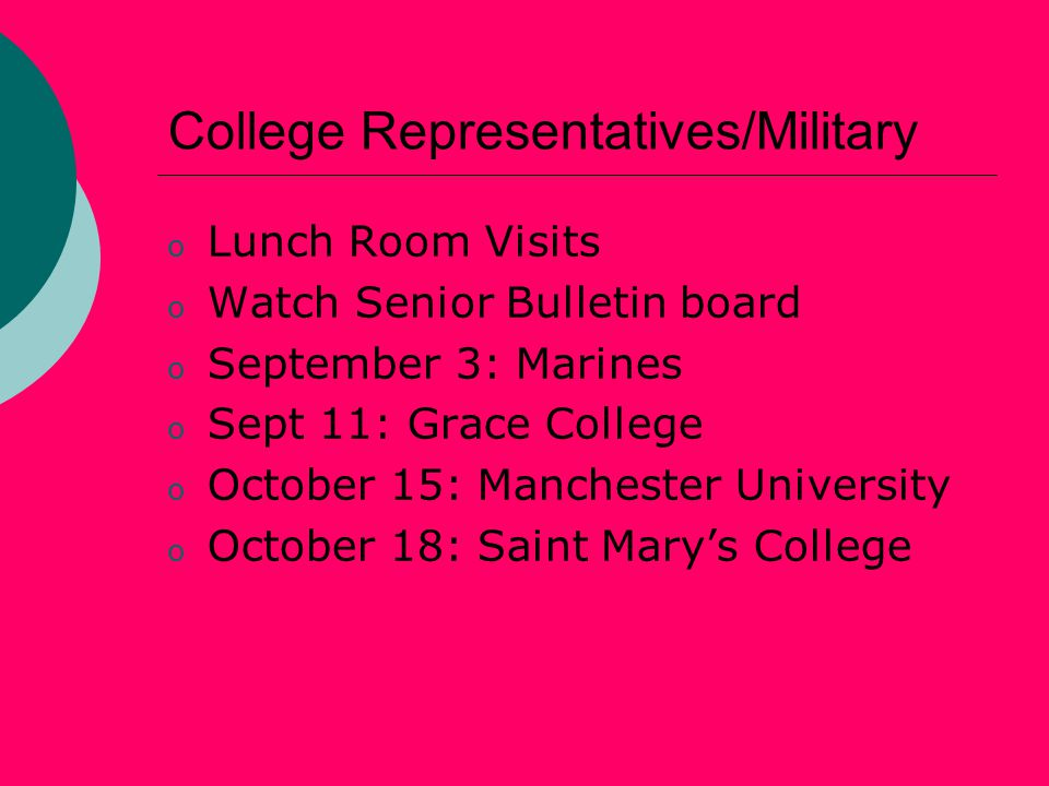 College Representatives/Military o Lunch Room Visits o Watch Senior Bulletin board o September 3: Marines o Sept 11: Grace College o October 15: Manchester University o October 18: Saint Mary's College