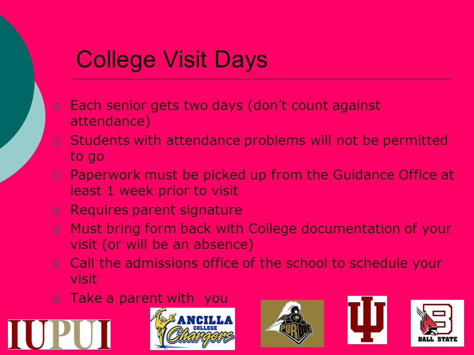 College Visit Days  Each senior gets two days (don't count against attendance)  Students with attendance problems will not be permitted to go  Paperwork must be picked up from the Guidance Office at least 1 week prior to visit  Requires parent signature  Must bring form back with College documentation of your visit (or will be an absence)  Call the admissions office of the school to schedule your visit  Take a parent with you
