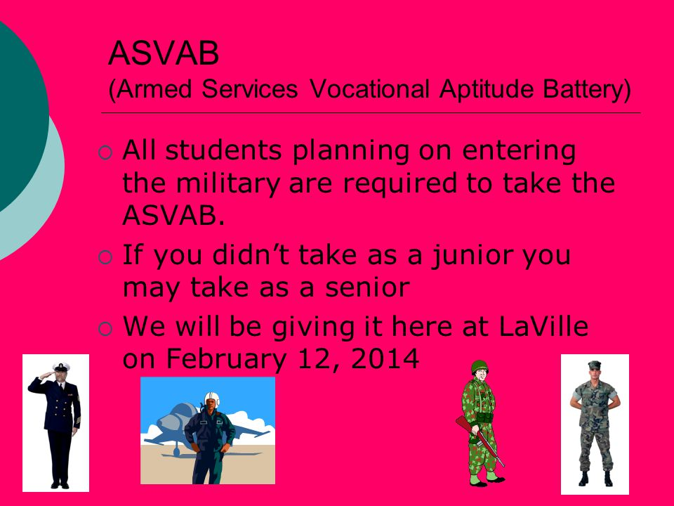 ASVAB (Armed Services Vocational Aptitude Battery)  All students planning on entering the military are required to take the ASVAB.