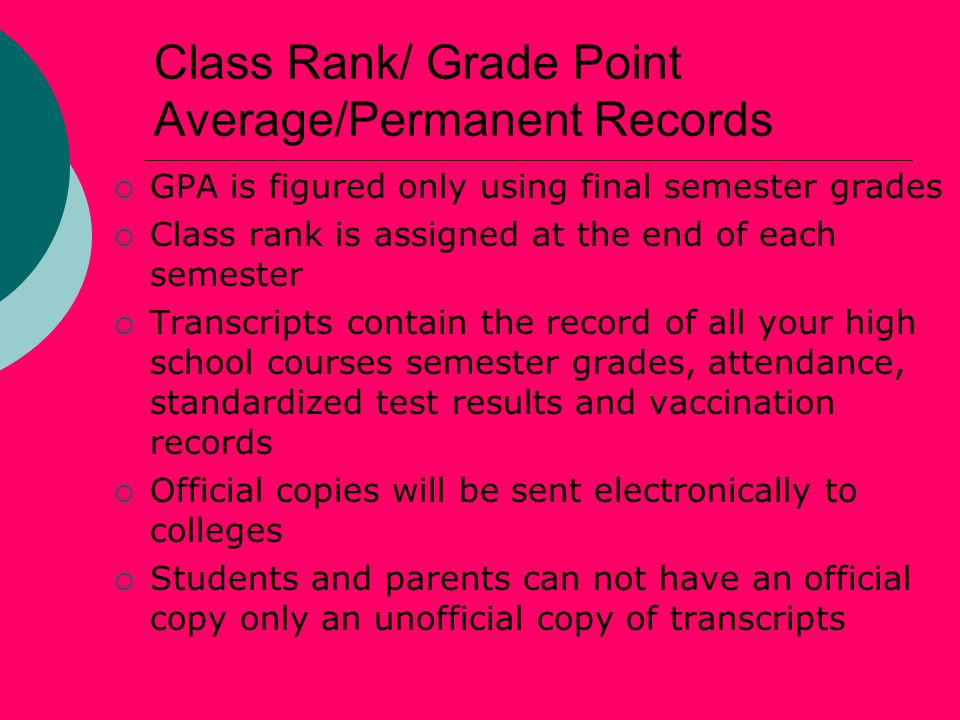 Class Rank/ Grade Point Average/Permanent Records  GPA is figured only using final semester grades  Class rank is assigned at the end of each semester  Transcripts contain the record of all your high school courses semester grades, attendance, standardized test results and vaccination records  Official copies will be sent electronically to colleges  Students and parents can not have an official copy only an unofficial copy of transcripts