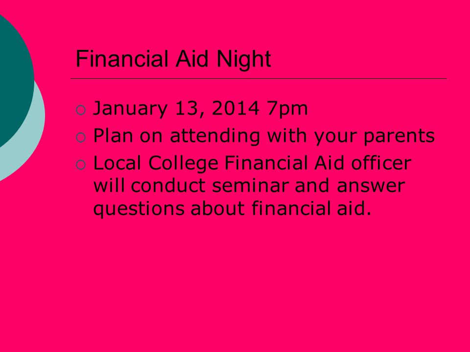 Financial Aid Night  January 13, 2014 7pm  Plan on attending with your parents  Local College Financial Aid officer will conduct seminar and answer questions about financial aid.