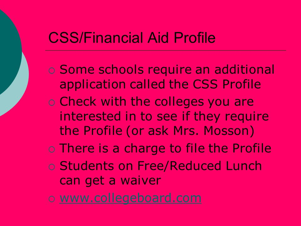 CSS/Financial Aid Profile  Some schools require an additional application called the CSS Profile  Check with the colleges you are interested in to see if they require the Profile (or ask Mrs.