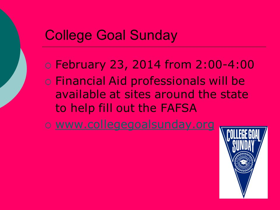 College Goal Sunday  February 23, 2014 from 2:00-4:00  Financial Aid professionals will be available at sites around the state to help fill out the FAFSA  www.collegegoalsunday.org www.collegegoalsunday.org