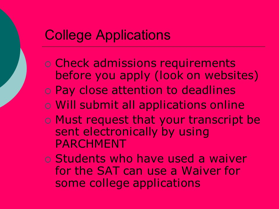 College Applications  Check admissions requirements before you apply (look on websites)  Pay close attention to deadlines  Will submit all applications online  Must request that your transcript be sent electronically by using PARCHMENT  Students who have used a waiver for the SAT can use a Waiver for some college applications