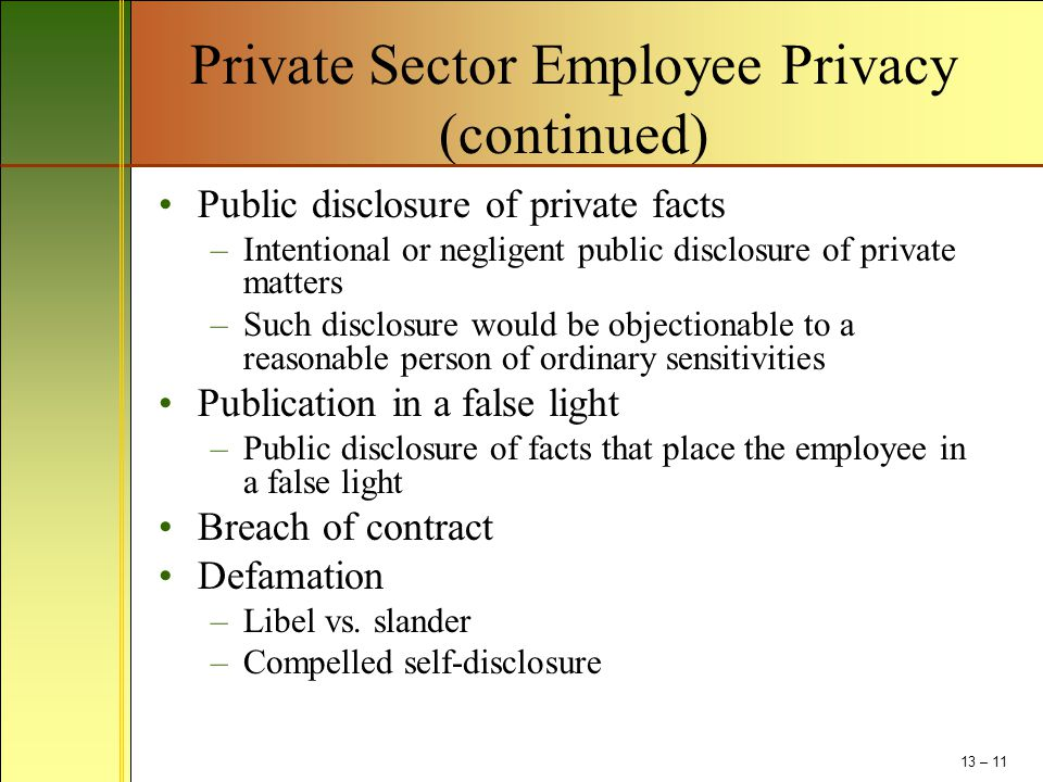 Private Sector Employee Privacy (continued) Public disclosure of private facts –Intentional or negligent public disclosure of private matters –Such di
