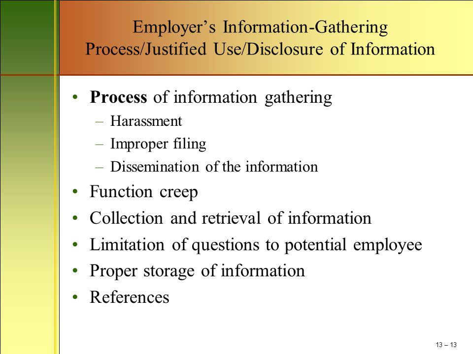 Employer's Information-Gathering Process/Justified Use/Disclosure of Information Process of information gathering –Harassment –Improper filing –Dissemination of the information Function creep Collection and retrieval of information Limitation of questions to potential employee Proper storage of information References 13 – 13