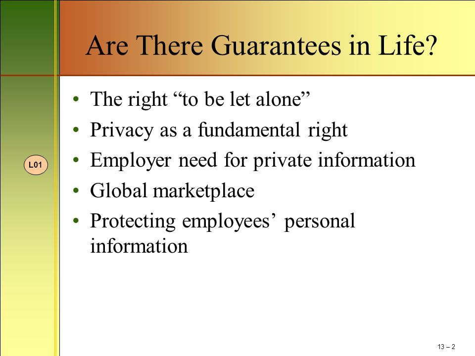 """Are There Guarantees in Life? The right """"to be let alone"""" Privacy as a fundamental right Employer need for private information Global marketplace Prot"""