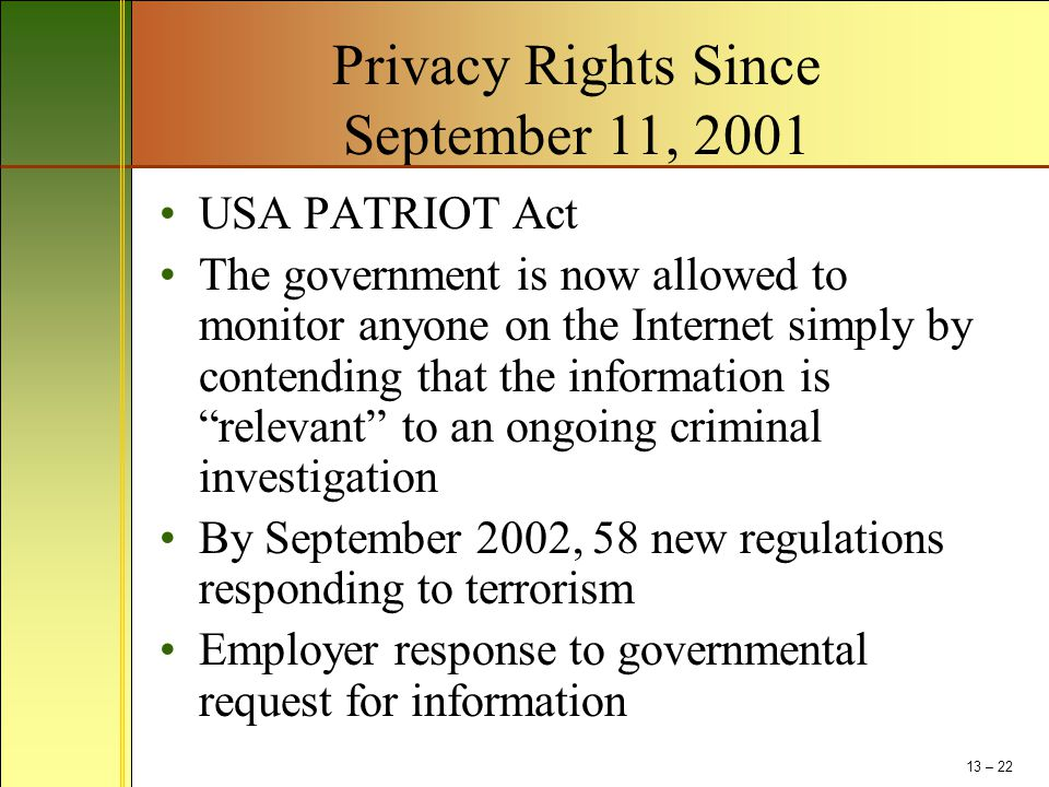 Privacy Rights Since September 11, 2001 USA PATRIOT Act The government is now allowed to monitor anyone on the Internet simply by contending that the information is relevant to an ongoing criminal investigation By September 2002, 58 new regulations responding to terrorism Employer response to governmental request for information 13 – 22