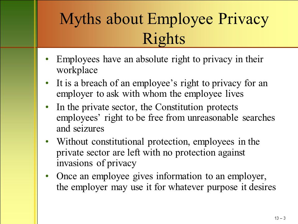 Myths about Employee Privacy Rights Employees have an absolute right to privacy in their workplace It is a breach of an employee's right to privacy for an employer to ask with whom the employee lives In the private sector, the Constitution protects employees' right to be free from unreasonable searches and seizures Without constitutional protection, employees in the private sector are left with no protection against invasions of privacy Once an employee gives information to an employer, the employer may use it for whatever purpose it desires 13 – 3