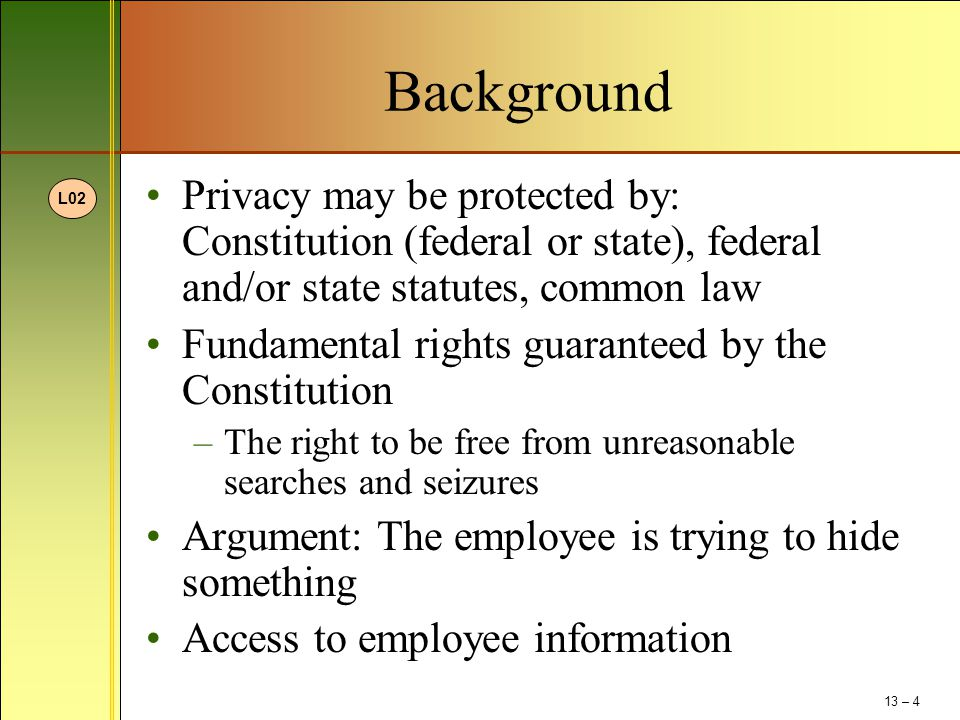 Background Privacy may be protected by: Constitution (federal or state), federal and/or state statutes, common law Fundamental rights guaranteed by the Constitution –The right to be free from unreasonable searches and seizures Argument: The employee is trying to hide something Access to employee information L02 13 – 4