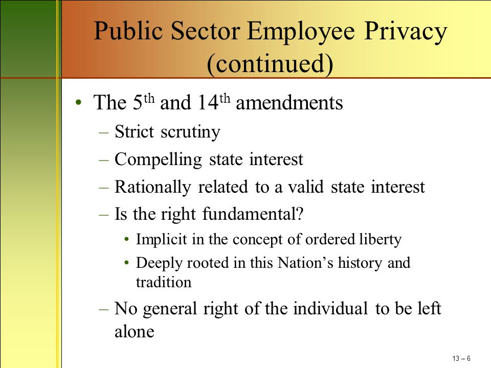 Public Sector Employee Privacy (continued) The 5 th and 14 th amendments –Strict scrutiny –Compelling state interest –Rationally related to a valid st