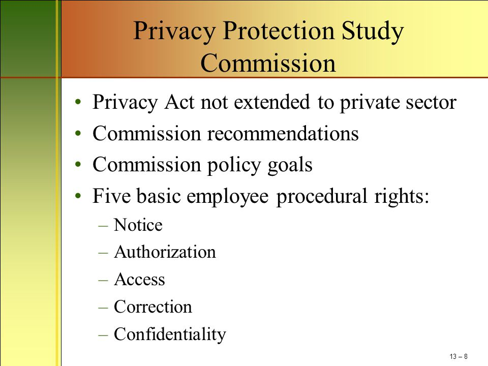 Privacy Protection Study Commission Privacy Act not extended to private sector Commission recommendations Commission policy goals Five basic employee procedural rights: –Notice –Authorization –Access –Correction –Confidentiality 13 – 8