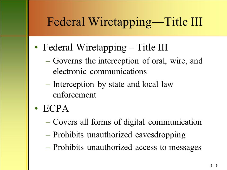 Federal Wiretapping―Title III Federal Wiretapping – Title III –Governs the interception of oral, wire, and electronic communications –Interception by state and local law enforcement ECPA –Covers all forms of digital communication –Prohibits unauthorized eavesdropping –Prohibits unauthorized access to messages 13 – 9