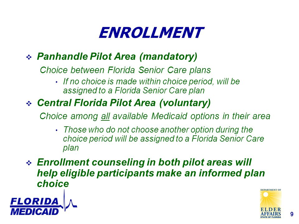 9 ENROLLMENT  Panhandle Pilot Area (mandatory) Choice between Florida Senior Care plans If no choice is made within choice period, will be assigned to a Florida Senior Care plan  Central Florida Pilot Area (voluntary) Choice among all available Medicaid options in their area Those who do not choose another option during the choice period will be assigned to a Florida Senior Care plan  Enrollment counseling in both pilot areas will help eligible participants make an informed plan choice