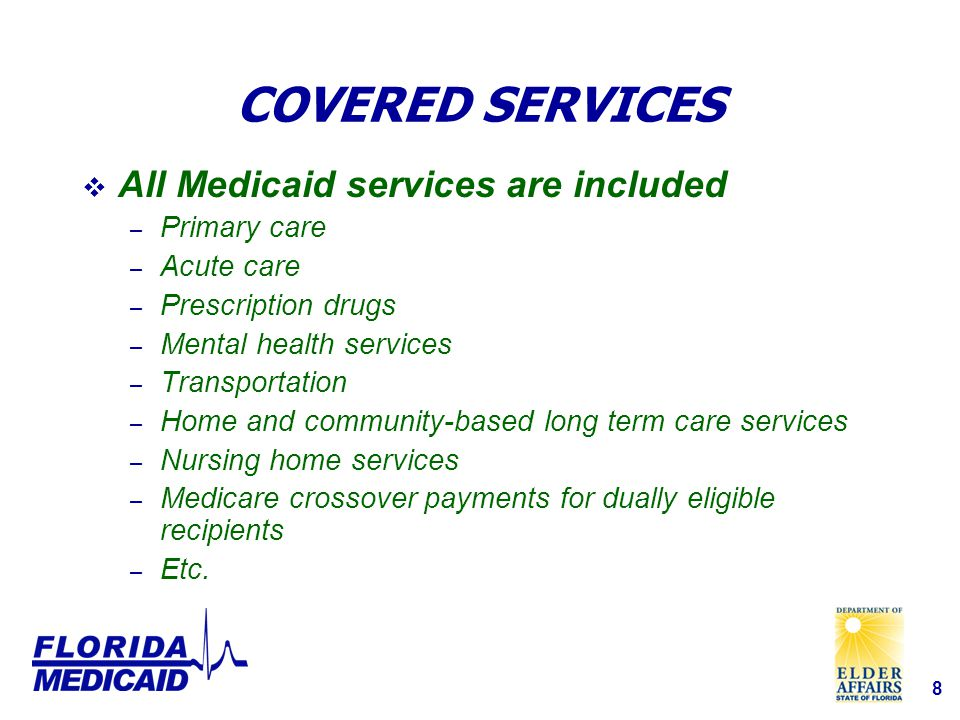 8 COVERED SERVICES  All Medicaid services are included – Primary care – Acute care – Prescription drugs – Mental health services – Transportation – Home and community-based long term care services – Nursing home services – Medicare crossover payments for dually eligible recipients – Etc.