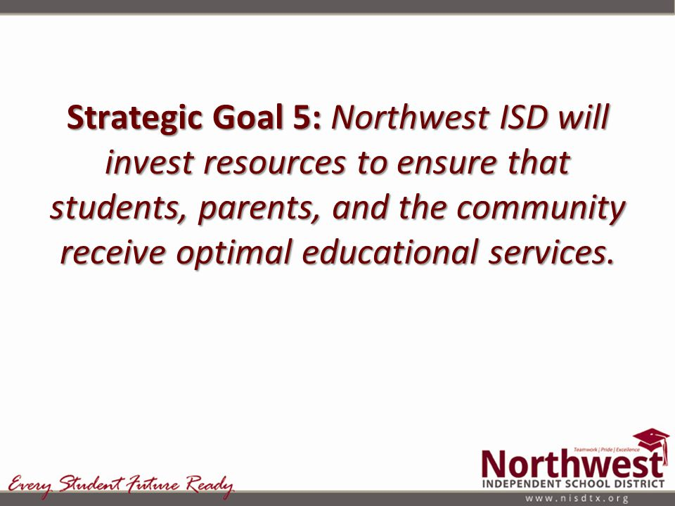 Strategic Goal 5: Northwest ISD will invest resources to ensure that students, parents, and the community receive optimal educational services.