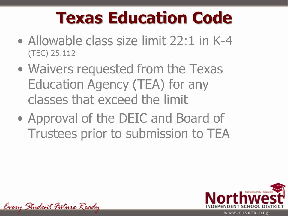 Texas Education Code Allowable class size limit 22:1 in K-4 (TEC) 25.112 Waivers requested from the Texas Education Agency (TEA) for any classes that exceed the limit Approval of the DEIC and Board of Trustees prior to submission to TEA