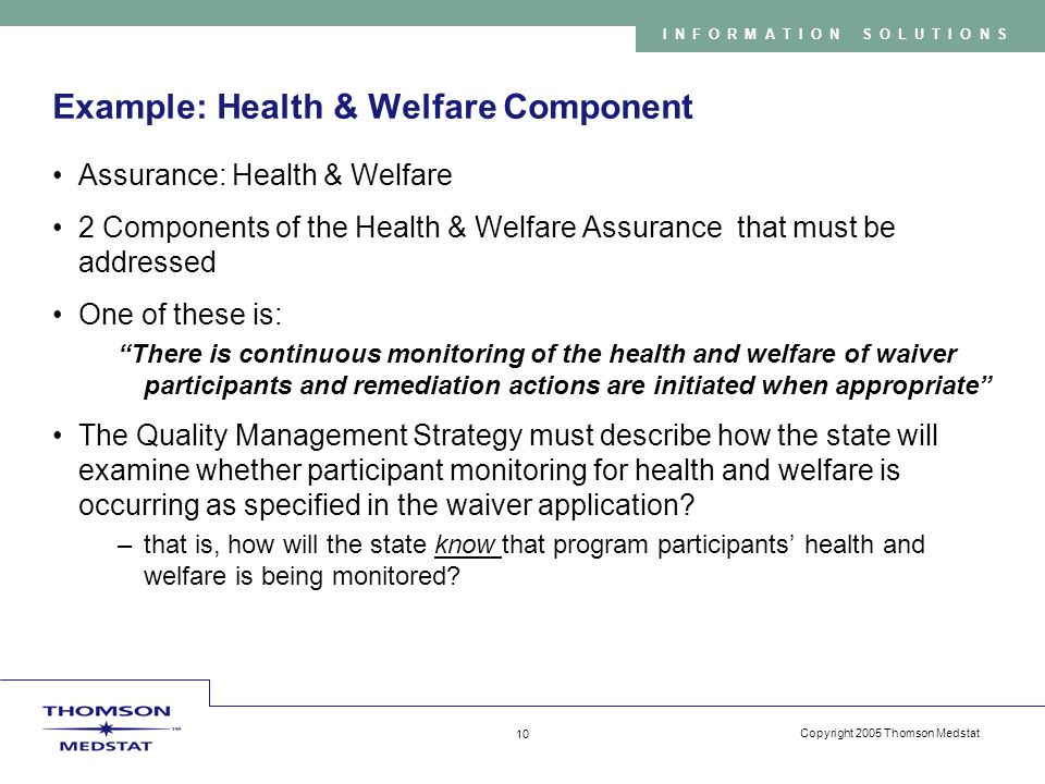 Copyright 2005 Thomson Medstat 10 INFORMATION SOLUTIONS Example: Health & Welfare Component Assurance: Health & Welfare 2 Components of the Health & Welfare Assurance that must be addressed One of these is: There is continuous monitoring of the health and welfare of waiver participants and remediation actions are initiated when appropriate The Quality Management Strategy must describe how the state will examine whether participant monitoring for health and welfare is occurring as specified in the waiver application.