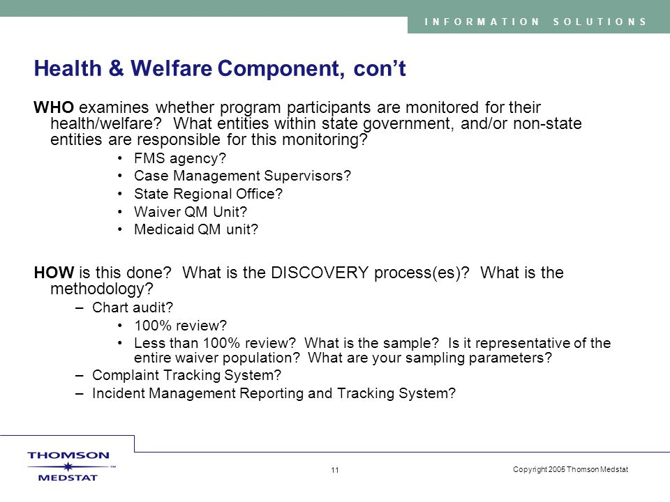 Copyright 2005 Thomson Medstat 11 INFORMATION SOLUTIONS Health & Welfare Component, con't WHO examines whether program participants are monitored for their health/welfare.