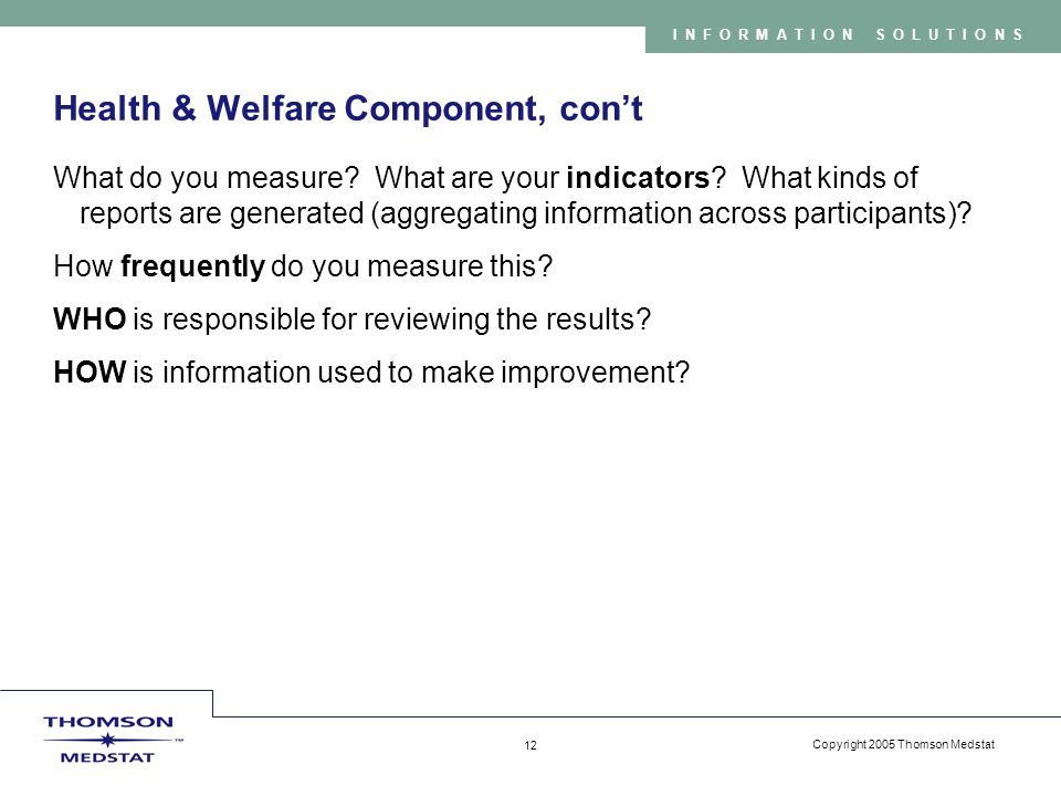 Copyright 2005 Thomson Medstat 12 INFORMATION SOLUTIONS Health & Welfare Component, con't What do you measure.