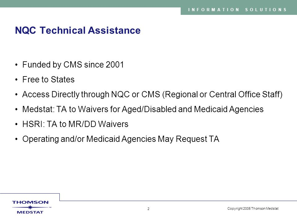 Copyright 2005 Thomson Medstat 2 INFORMATION SOLUTIONS NQC Technical Assistance Funded by CMS since 2001 Free to States Access Directly through NQC or CMS (Regional or Central Office Staff) Medstat: TA to Waivers for Aged/Disabled and Medicaid Agencies HSRI: TA to MR/DD Waivers Operating and/or Medicaid Agencies May Request TA