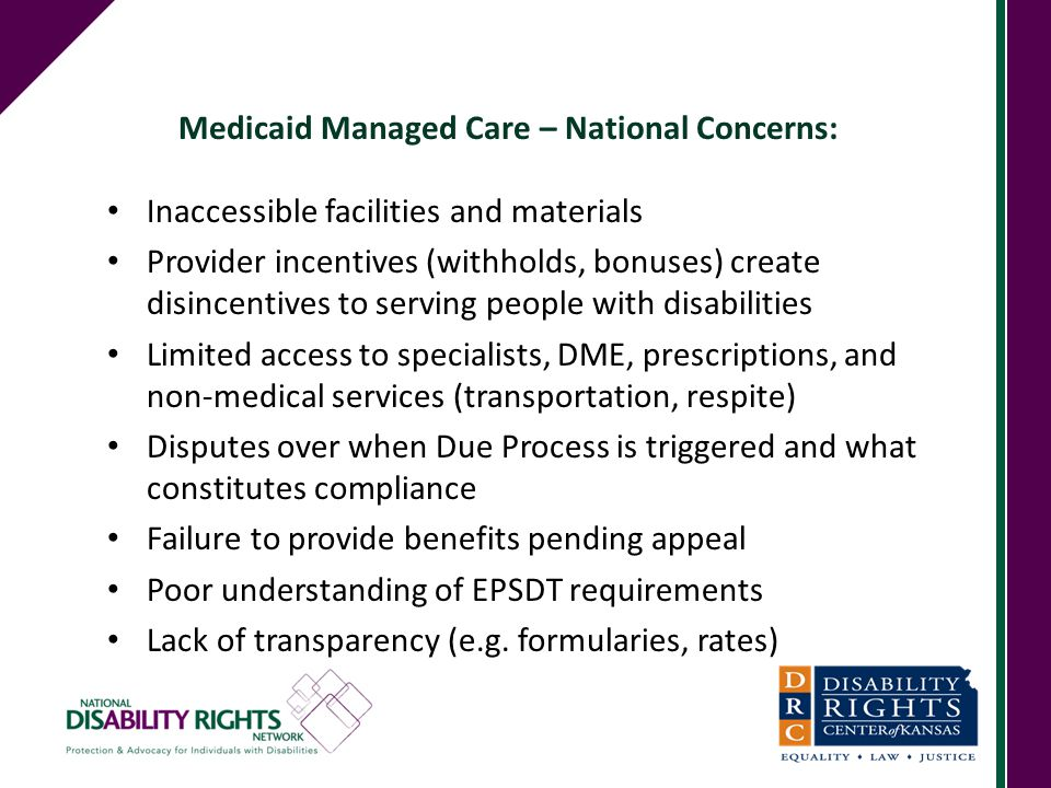 Medicaid Managed Care – National Concerns: Inaccessible facilities and materials Provider incentives (withholds, bonuses) create disincentives to serv