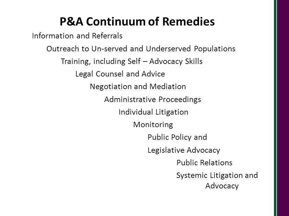 P&A Continuum of Remedies Information and Referrals Outreach to Un-served and Underserved Populations Training, including Self – Advocacy Skills Legal Counsel and Advice Negotiation and Mediation Administrative Proceedings Individual Litigation Monitoring Public Policy and Legislative Advocacy Public Relations Systemic Litigation and Advocacy