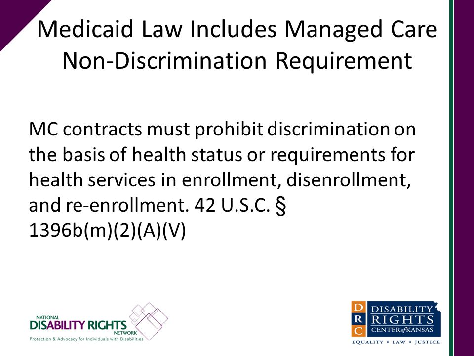 Medicaid Law Includes Managed Care Non-Discrimination Requirement MC contracts must prohibit discrimination on the basis of health status or requirements for health services in enrollment, disenrollment, and re-enrollment.