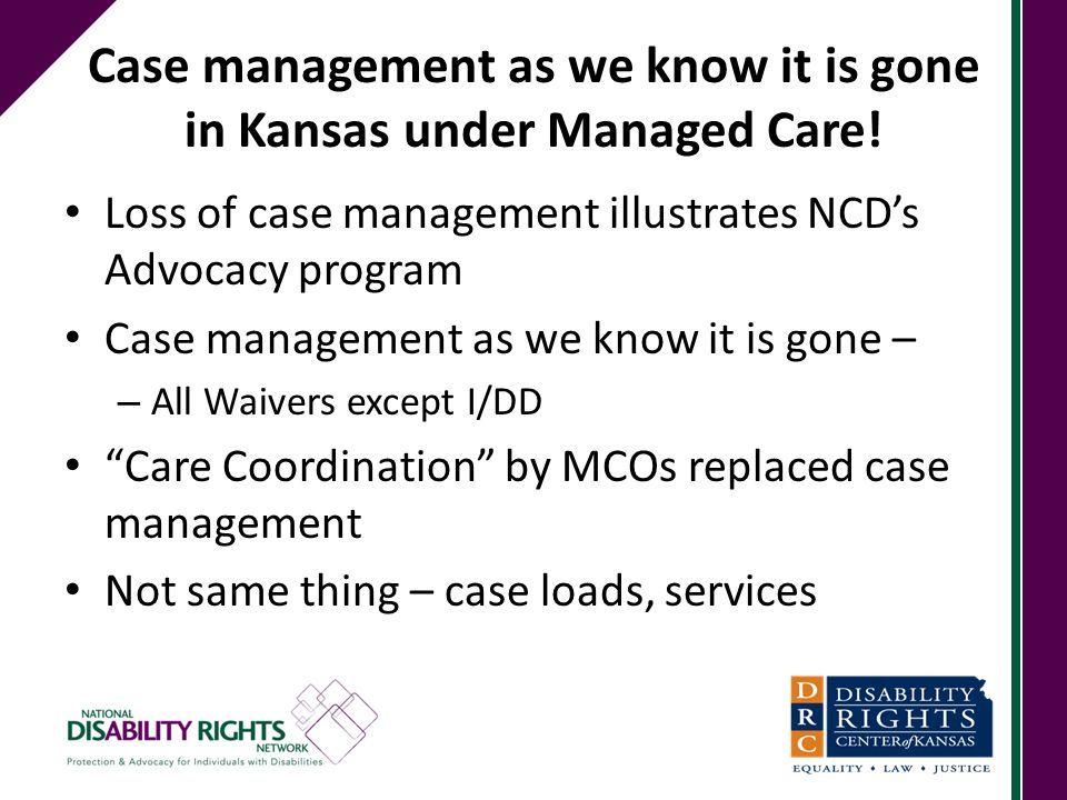 Case management as we know it is gone in Kansas under Managed Care! Loss of case management illustrates NCD's Advocacy program Case management as we k