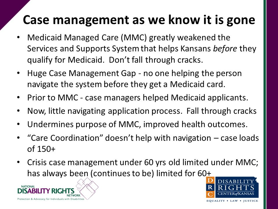 Case management as we know it is gone Medicaid Managed Care (MMC) greatly weakened the Services and Supports System that helps Kansans before they qua