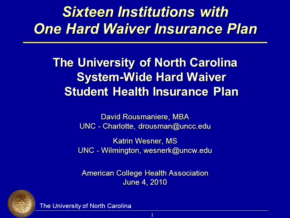 The University of North Carolina 1 Sixteen Institutions with One Hard Waiver Insurance Plan The University of North Carolina System-Wide Hard Waiver S