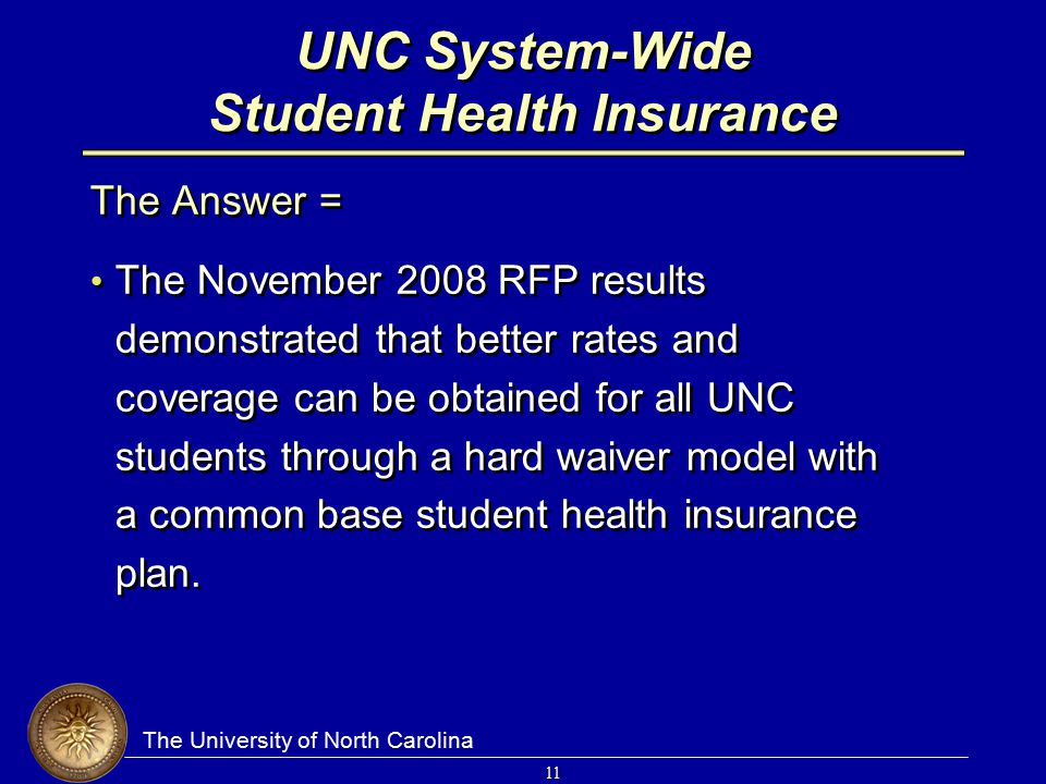The University of North Carolina 11 UNC System-Wide Student Health Insurance The Answer = The November 2008 RFP results demonstrated that better rates and coverage can be obtained for all UNC students through a hard waiver model with a common base student health insurance plan.