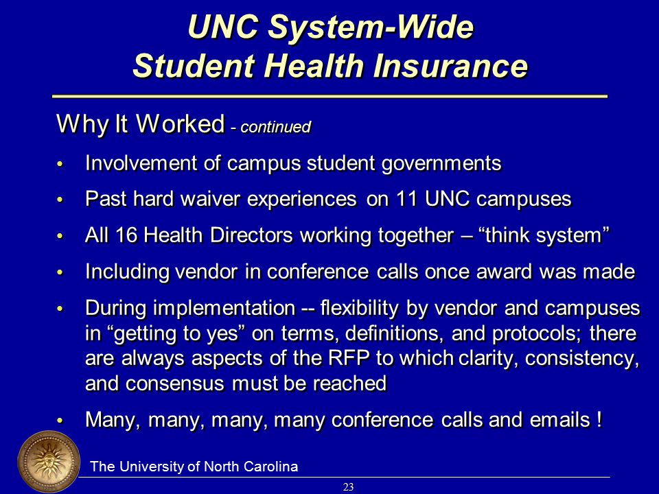 The University of North Carolina 23 UNC System-Wide Student Health Insurance Why It Worked - continued Involvement of campus student governments Past hard waiver experiences on 11 UNC campuses All 16 Health Directors working together – think system Including vendor in conference calls once award was made During implementation -- flexibility by vendor and campuses in getting to yes on terms, definitions, and protocols; there are always aspects of the RFP to which clarity, consistency, and consensus must be reached Many, many, many, many conference calls and emails .