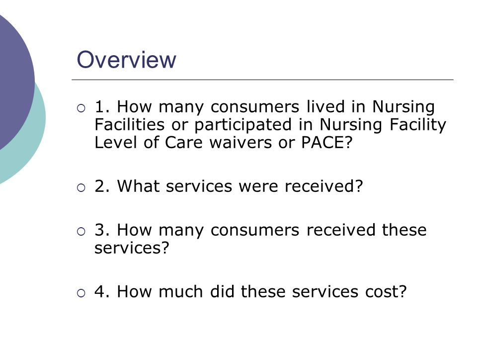 Overview  1. How many consumers lived in Nursing Facilities or participated in Nursing Facility Level of Care waivers or PACE?  2. What services wer