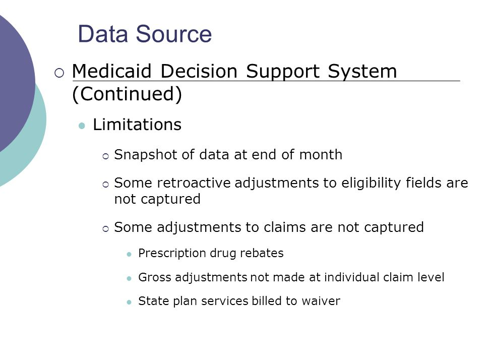 Data Source  Medicaid Decision Support System (Continued) Limitations  Snapshot of data at end of month  Some retroactive adjustments to eligibility fields are not captured  Some adjustments to claims are not captured Prescription drug rebates Gross adjustments not made at individual claim level State plan services billed to waiver