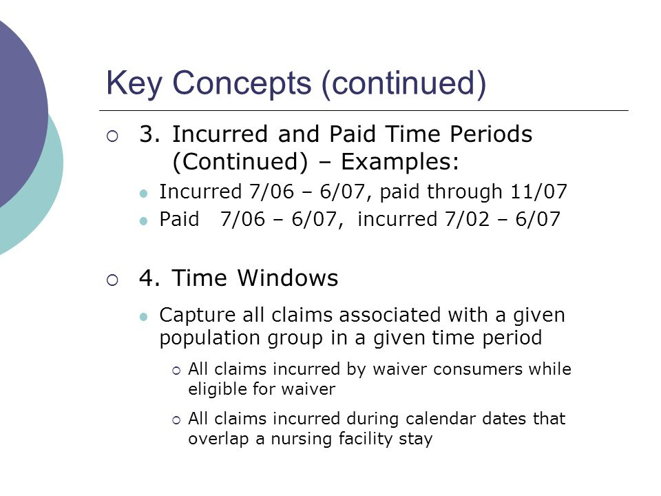 Key Concepts (continued)  3.Incurred and Paid Time Periods (Continued) – Examples: Incurred 7/06 – 6/07, paid through 11/07 Paid 7/06 – 6/07, incurred 7/02 – 6/07  4.