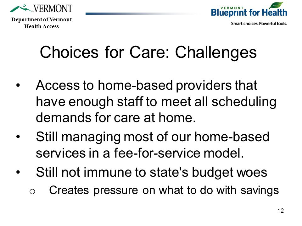 Department of Vermont Health Access 12 Choices for Care: Challenges Access to home-based providers that have enough staff to meet all scheduling demands for care at home.